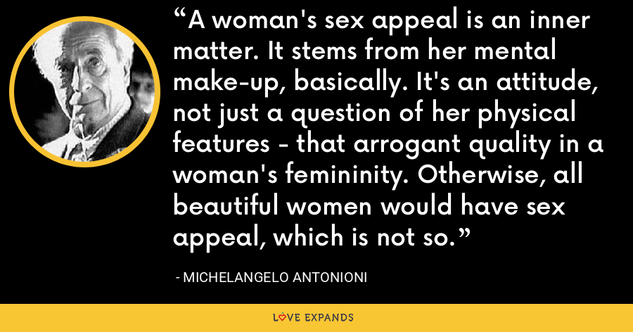 A woman's sex appeal is an inner matter. It stems from her mental make-up, basically. It's an attitude, not just a question of her physical features - that arrogant quality in a woman's femininity. Otherwise, all beautiful women would have sex appeal, which is not so. - Michelangelo Antonioni