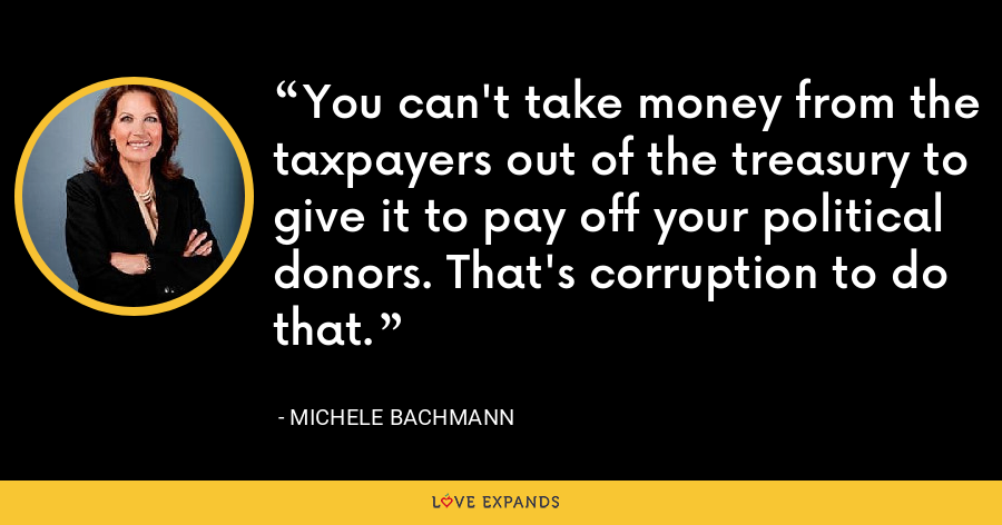 You can't take money from the taxpayers out of the treasury to give it to pay off your political donors. That's corruption to do that. - Michele Bachmann