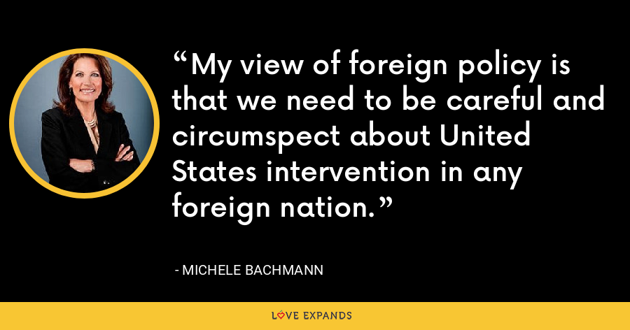 My view of foreign policy is that we need to be careful and circumspect about United States intervention in any foreign nation. - Michele Bachmann