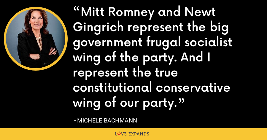 Mitt Romney and Newt Gingrich represent the big government frugal socialist wing of the party. And I represent the true constitutional conservative wing of our party. - Michele Bachmann