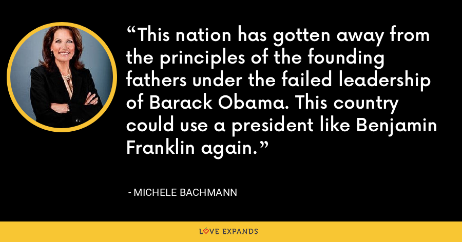 This nation has gotten away from the principles of the founding fathers under the failed leadership of Barack Obama. This country could use a president like Benjamin Franklin again. - Michele Bachmann
