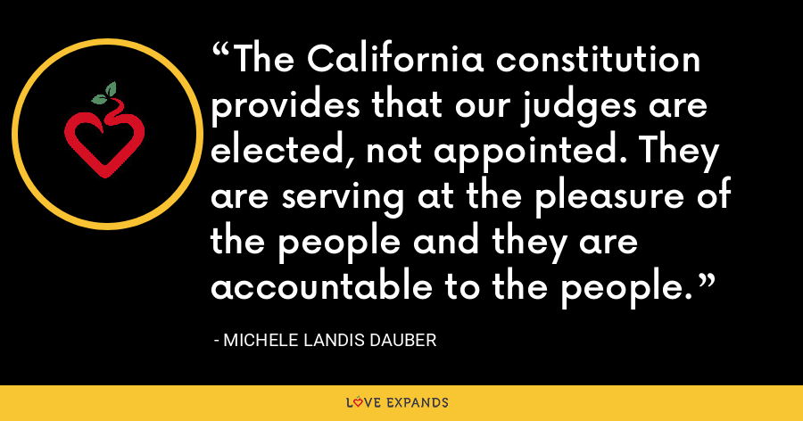 The California constitution provides that our judges are elected, not appointed. They are serving at the pleasure of the people and they are accountable to the people. - Michele Landis Dauber