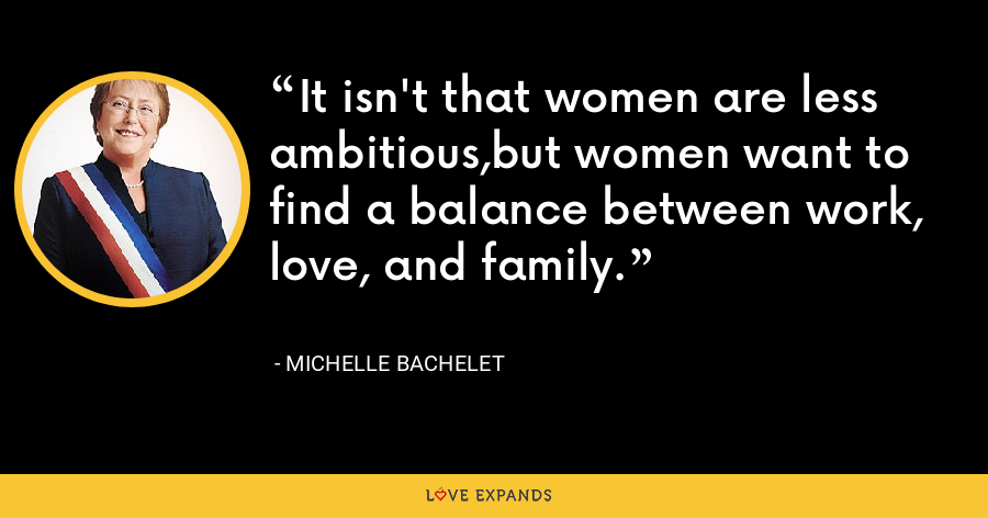 It isn't that women are less ambitious,but women want to find a balance between work, love, and family. - Michelle Bachelet