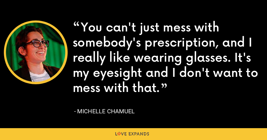 You can't just mess with somebody's prescription, and I really like wearing glasses. It's my eyesight and I don't want to mess with that. - Michelle Chamuel