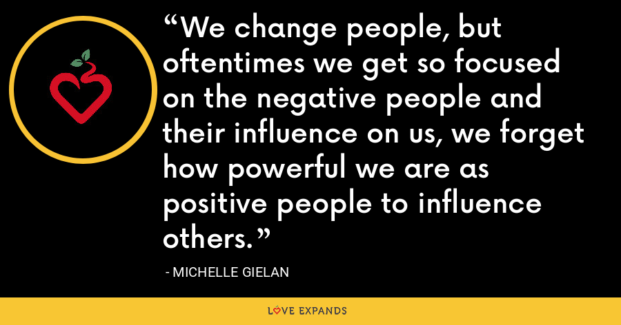 We change people, but oftentimes we get so focused on the negative people and their influence on us, we forget how powerful we are as positive people to influence others. - Michelle Gielan