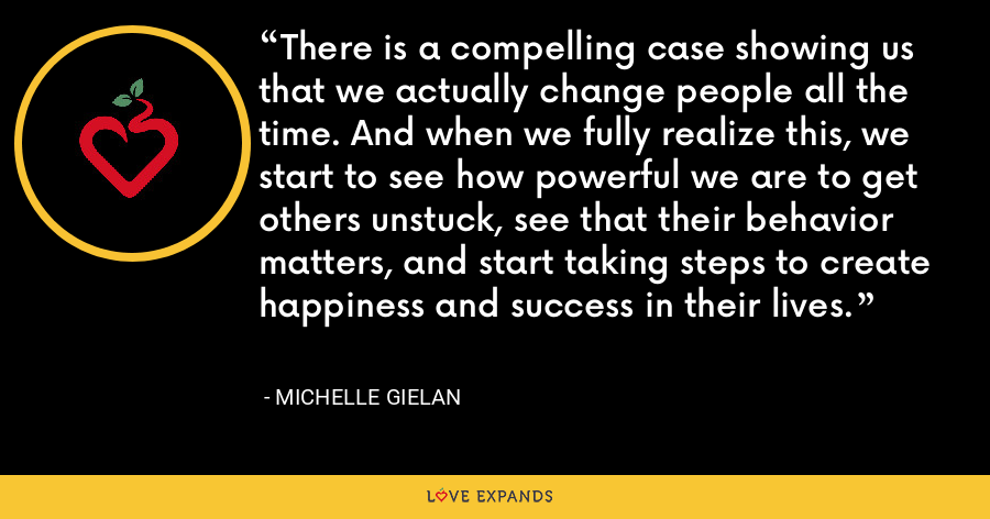 There is a compelling case showing us that we actually change people all the time. And when we fully realize this, we start to see how powerful we are to get others unstuck, see that their behavior matters, and start taking steps to create happiness and success in their lives. - Michelle Gielan