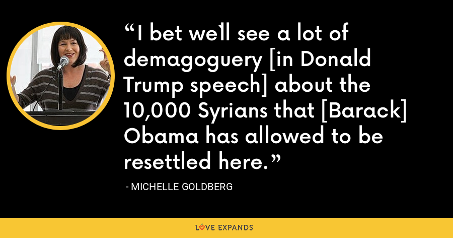 I bet we`ll see a lot of demagoguery [in Donald Trump speech] about the 10,000 Syrians that [Barack] Obama has allowed to be resettled here. - Michelle Goldberg