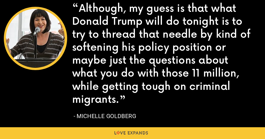 Although, my guess is that what Donald Trump will do tonight is to try to thread that needle by kind of softening his policy position or maybe just the questions about what you do with those 11 million, while getting tough on criminal migrants. - Michelle Goldberg