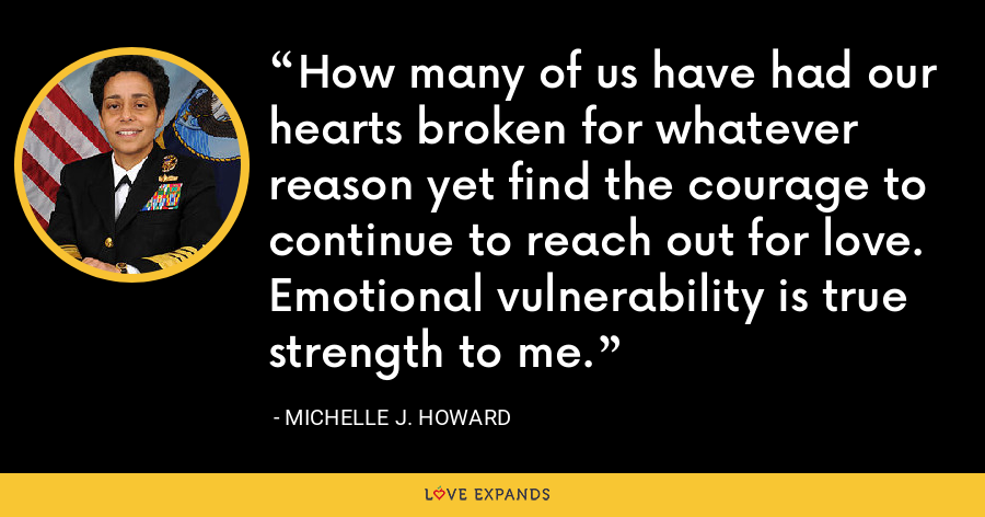 How many of us have had our hearts broken for whatever reason yet find the courage to continue to reach out for love. Emotional vulnerability is true strength to me. - Michelle J. Howard
