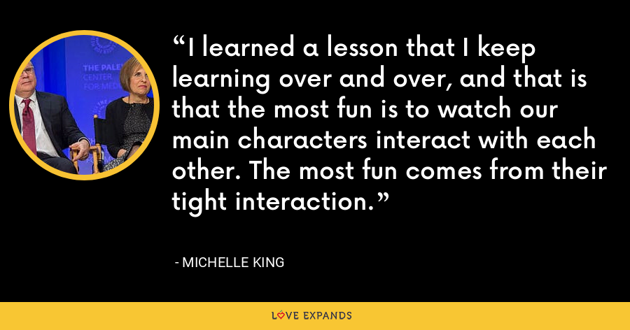 I learned a lesson that I keep learning over and over, and that is that the most fun is to watch our main characters interact with each other. The most fun comes from their tight interaction. - Michelle King