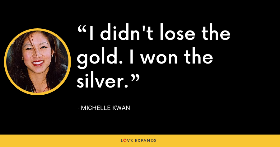 I didn't lose the gold. I won the silver. - Michelle Kwan