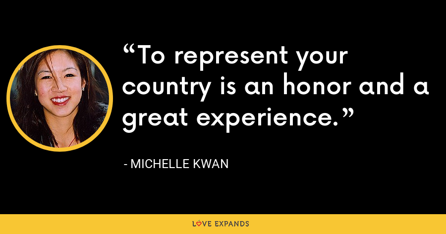 To represent your country is an honor and a great experience. - Michelle Kwan