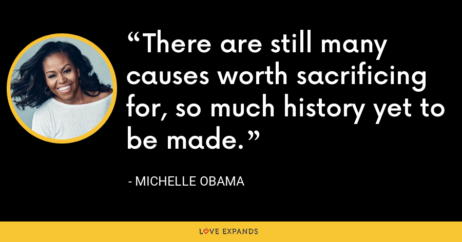 There are still many causes worth sacrificing for, so much history yet to be made. - Michelle Obama