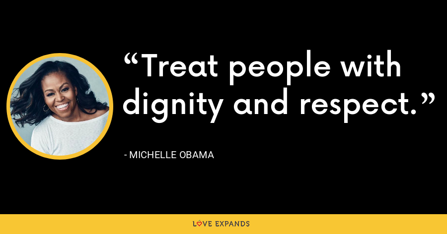 Treat people with dignity and respect. - Michelle Obama
