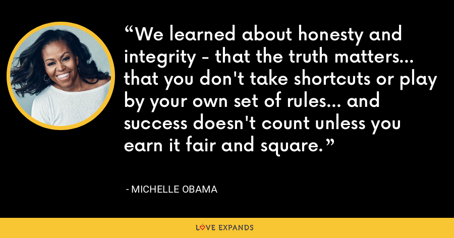 We learned about honesty and integrity - that the truth matters... that you don't take shortcuts or play by your own set of rules... and success doesn't count unless you earn it fair and square. - Michelle Obama