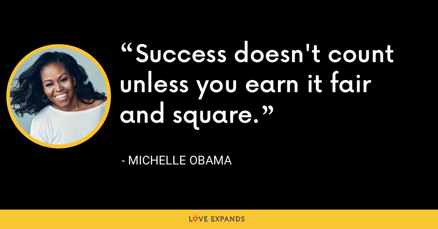 Success doesn't count unless you earn it fair and square. - Michelle Obama