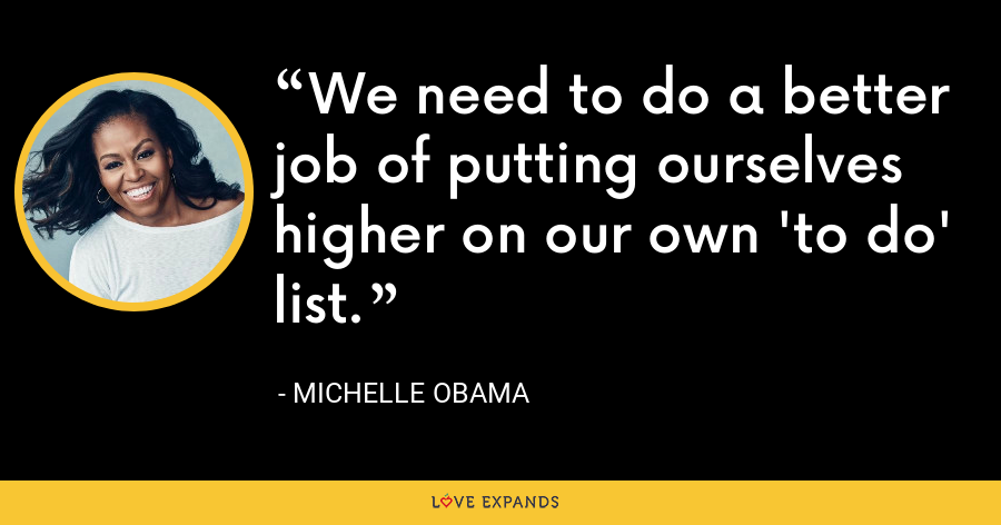 We need to do a better job of putting ourselves higher on our own 'to do' list. - Michelle Obama