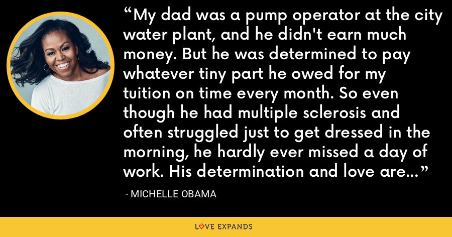 My dad was a pump operator at the city water plant, and he didn't earn much money. But he was determined to pay whatever tiny part he owed for my tuition on time every month. So even though he had multiple sclerosis and often struggled just to get dressed in the morning, he hardly ever missed a day of work. His determination and love are an inspiration to me every day. - Michelle Obama