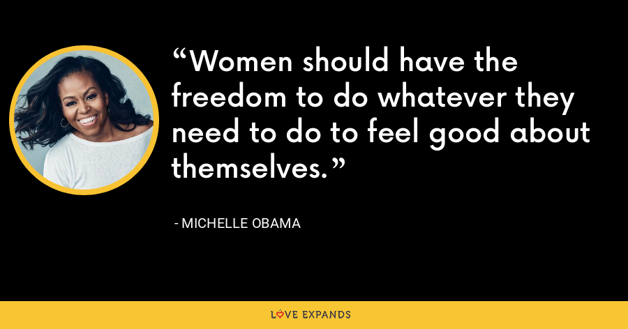 Women should have the freedom to do whatever they need to do to feel good about themselves. - Michelle Obama