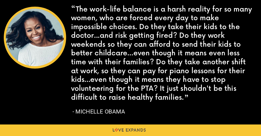 The work-life balance is a harsh reality for so many women, who are forced every day to make impossible choices. Do they take their kids to the doctor...and risk getting fired? Do they work weekends so they can afford to send their kids to better childcare...even though it means even less time with their families? Do they take another shift at work, so they can pay for piano lessons for their kids...even though it means they have to stop volunteering for the PTA? It just shouldn't be this difficult to raise healthy families. - Michelle Obama