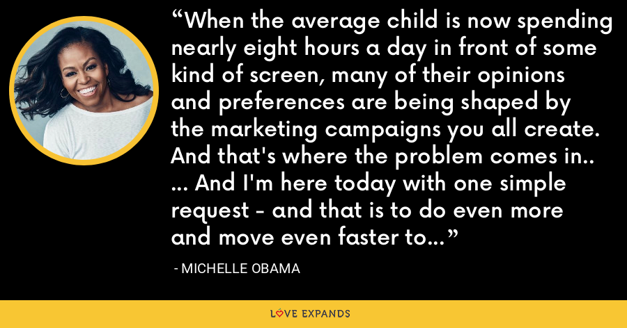 When the average child is now spending nearly eight hours a day in front of some kind of screen, many of their opinions and preferences are being shaped by the marketing campaigns you all create. And that's where the problem comes in.. ... And I'm here today with one simple request - and that is to do even more and move even faster to market responsibly to our kids. - Michelle Obama