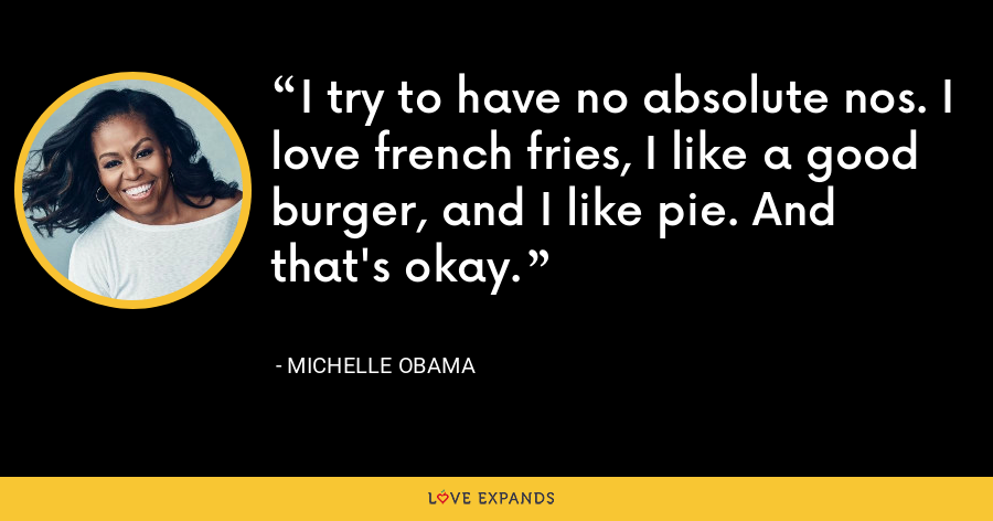I try to have no absolute nos. I love french fries, I like a good burger, and I like pie. And that's okay. - Michelle Obama