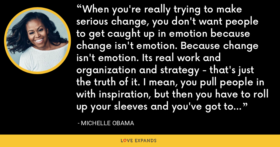 When you're really trying to make serious change, you don't want people to get caught up in emotion because change isn't emotion. Because change isn't emotion. Its real work and organization and strategy - that's just the truth of it. I mean, you pull people in with inspiration, but then you have to roll up your sleeves and you've got to make sacrifices and you have got to have structure. - Michelle Obama