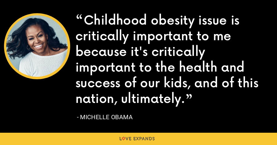 Childhood obesity issue is critically important to me because it's critically important to the health and success of our kids, and of this nation, ultimately. - Michelle Obama