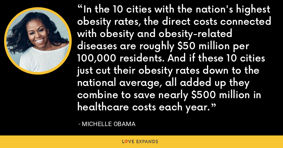 In the 10 cities with the nation's highest obesity rates, the direct costs connected with obesity and obesity-related diseases are roughly $50 million per 100,000 residents. And if these 10 cities just cut their obesity rates down to the national average, all added up they combine to save nearly $500 million in healthcare costs each year. - Michelle Obama