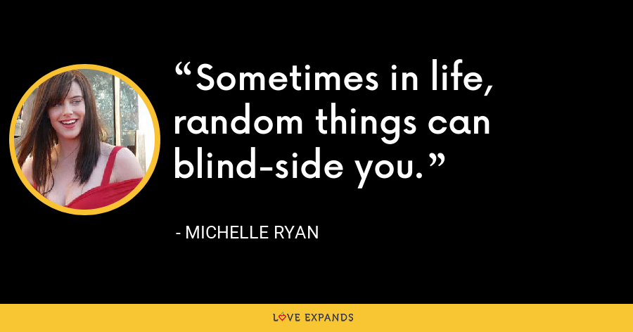 Sometimes in life, random things can blind-side you. - Michelle Ryan