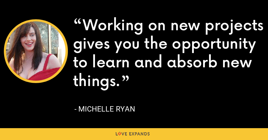 Working on new projects gives you the opportunity to learn and absorb new things. - Michelle Ryan