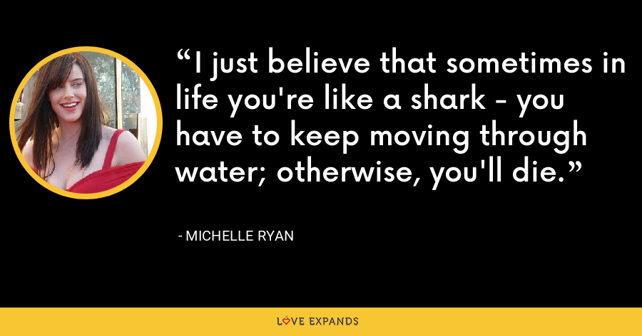 I just believe that sometimes in life you're like a shark - you have to keep moving through water; otherwise, you'll die. - Michelle Ryan