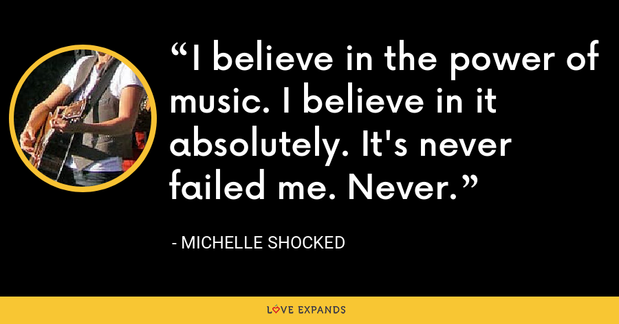 I believe in the power of music. I believe in it absolutely. It's never failed me. Never. - Michelle Shocked