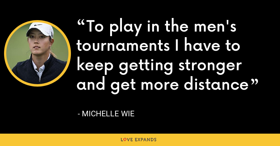 To play in the men's tournaments I have to keep getting stronger and get more distance - Michelle Wie