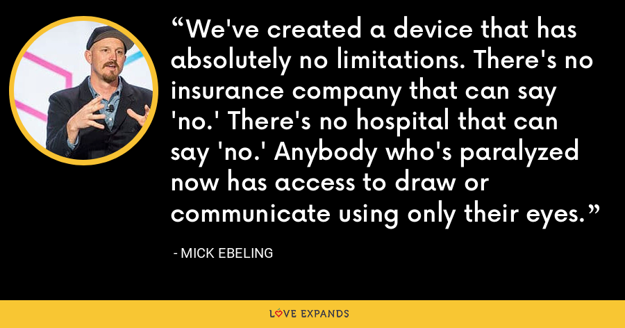 We've created a device that has absolutely no limitations. There's no insurance company that can say 'no.' There's no hospital that can say 'no.' Anybody who's paralyzed now has access to draw or communicate using only their eyes. - Mick Ebeling