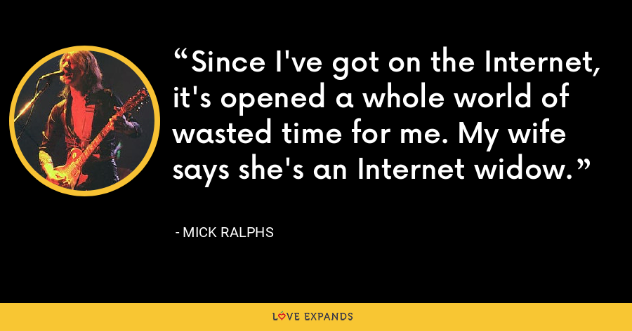 Since I've got on the Internet, it's opened a whole world of wasted time for me. My wife says she's an Internet widow. - Mick Ralphs