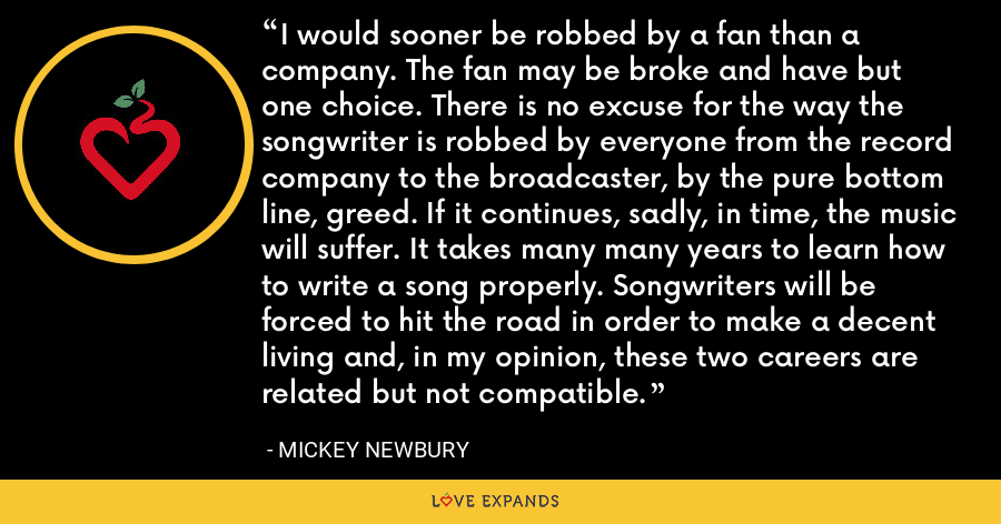 I would sooner be robbed by a fan than a company. The fan may be broke and have but one choice. There is no excuse for the way the songwriter is robbed by everyone from the record company to the broadcaster, by the pure bottom line, greed. If it continues, sadly, in time, the music will suffer. It takes many many years to learn how to write a song properly. Songwriters will be forced to hit the road in order to make a decent living and, in my opinion, these two careers are related but not compatible. - Mickey Newbury