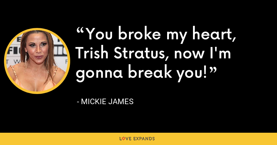 You broke my heart, Trish Stratus, now I'm gonna break you! - Mickie James