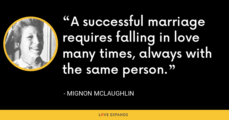 A successful marriage requires falling in love many times, always with the same person. - Mignon McLaughlin