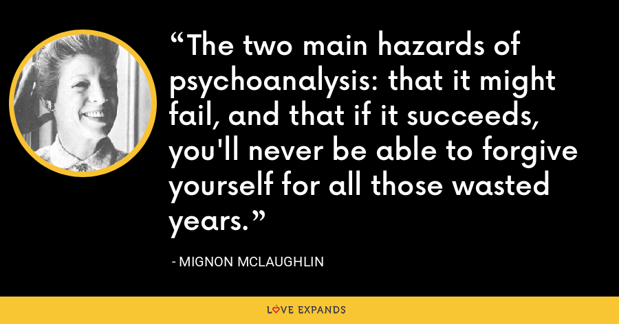 The two main hazards of psychoanalysis: that it might fail, and that if it succeeds, you'll never be able to forgive yourself for all those wasted years. - Mignon McLaughlin