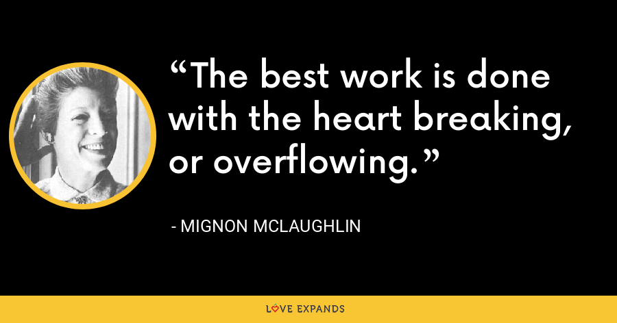 The best work is done with the heart breaking, or overflowing. - Mignon McLaughlin
