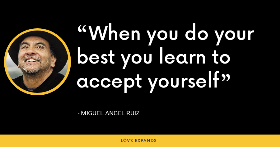 When you do your best you learn to accept yourself - Miguel Angel Ruiz