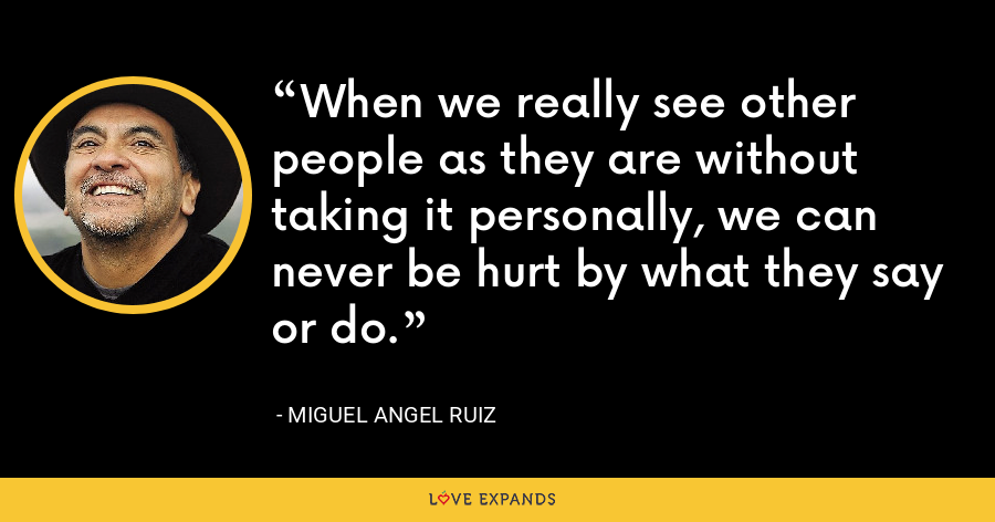 When we really see other people as they are without taking it personally, we can never be hurt by what they say or do. - Miguel Angel Ruiz