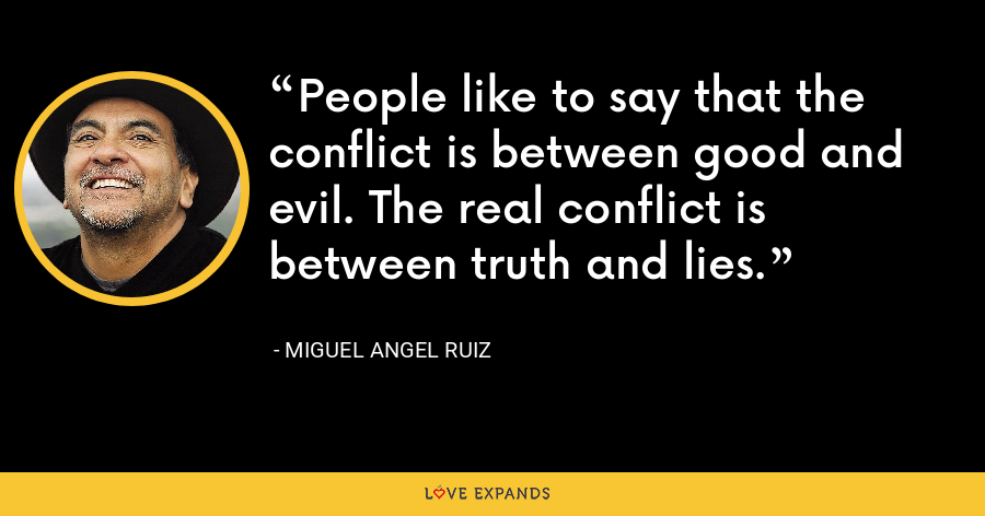 People like to say that the conflict is between good and evil. The real conflict is between truth and lies. - Miguel Angel Ruiz