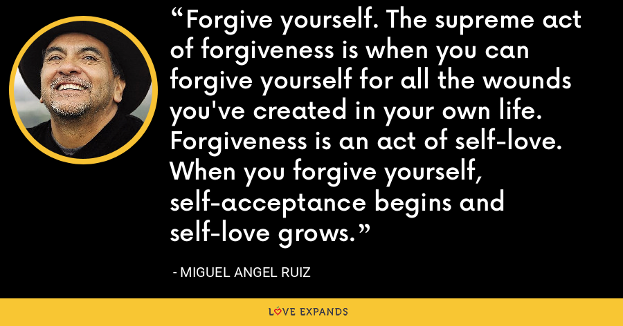 Forgive yourself. The supreme act of forgiveness is when you can forgive yourself for all the wounds you've created in your own life. Forgiveness is an act of self-love. When you forgive yourself, self-acceptance begins and self-love grows. - Miguel Angel Ruiz