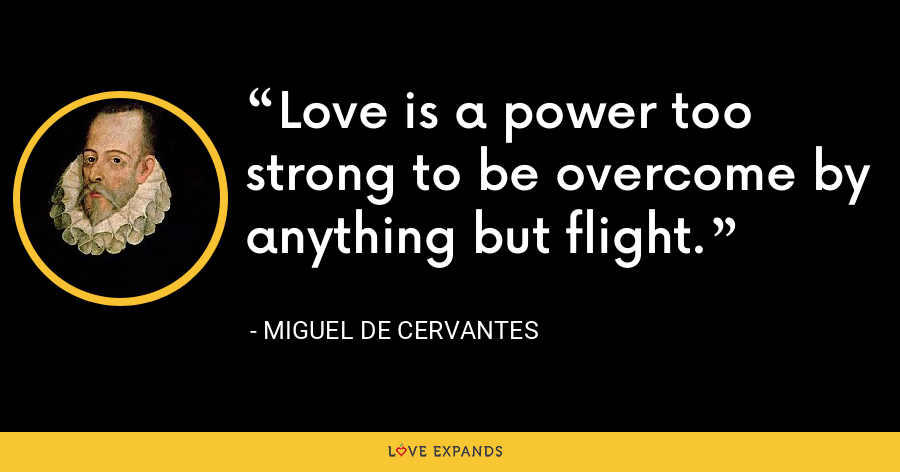Love is a power too strong to be overcome by anything but flight. - Miguel de Cervantes