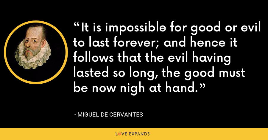 It is impossible for good or evil to last forever; and hence it follows that the evil having lasted so long, the good must be now nigh at hand. - Miguel de Cervantes