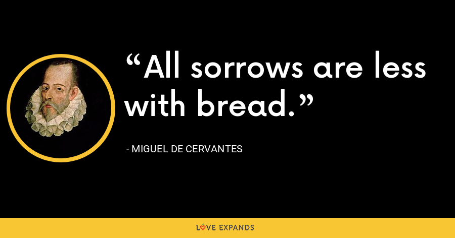 All sorrows are less with bread. - Miguel de Cervantes