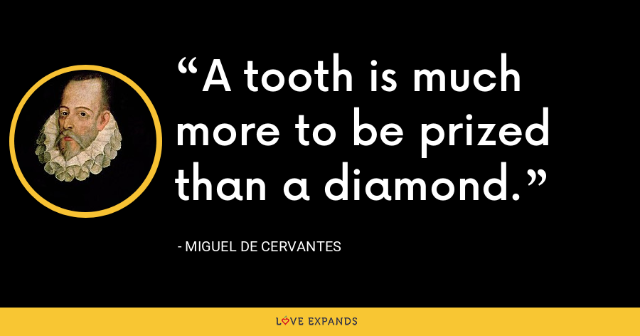 A tooth is much more to be prized than a diamond. - Miguel de Cervantes