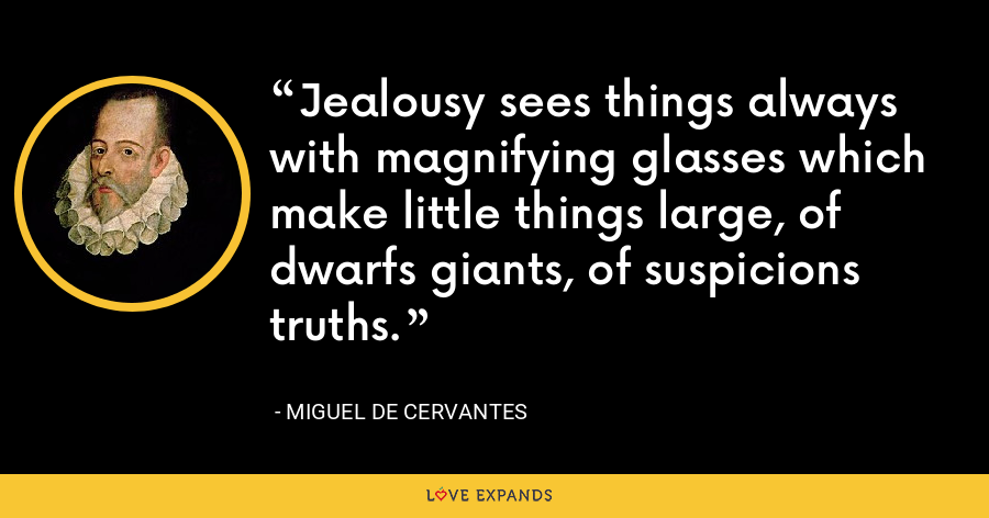 Jealousy sees things always with magnifying glasses which make little things large, of dwarfs giants, of suspicions truths. - Miguel de Cervantes
